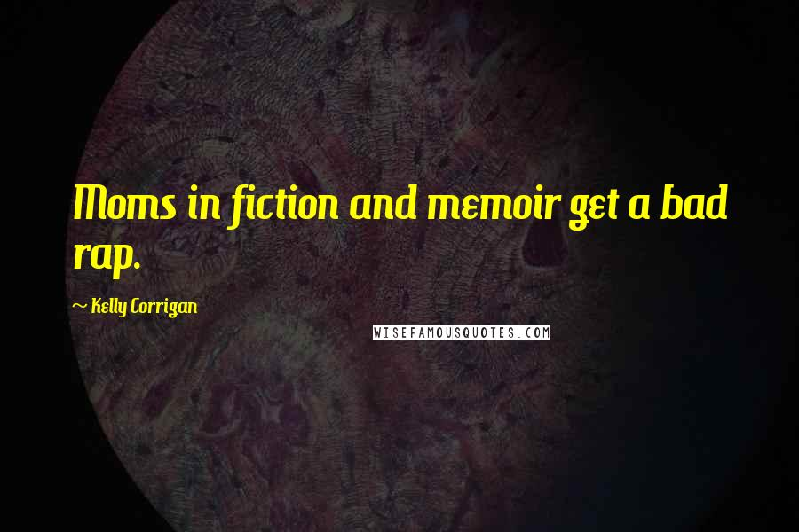 Kelly Corrigan quotes: Moms in fiction and memoir get a bad rap.