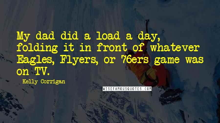 Kelly Corrigan quotes: My dad did a load a day, folding it in front of whatever Eagles, Flyers, or 76ers game was on TV.