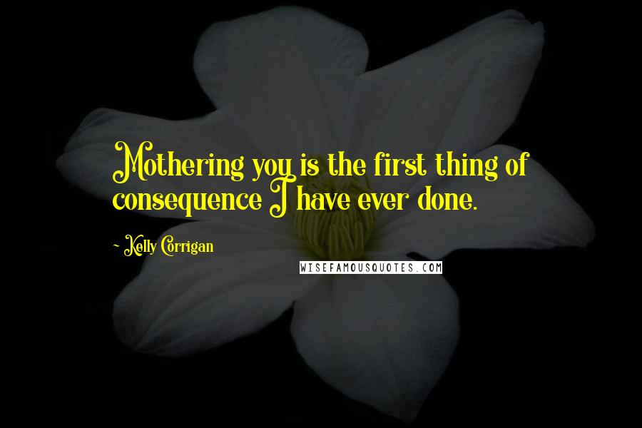 Kelly Corrigan quotes: Mothering you is the first thing of consequence I have ever done.