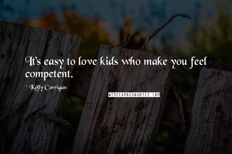 Kelly Corrigan quotes: It's easy to love kids who make you feel competent.