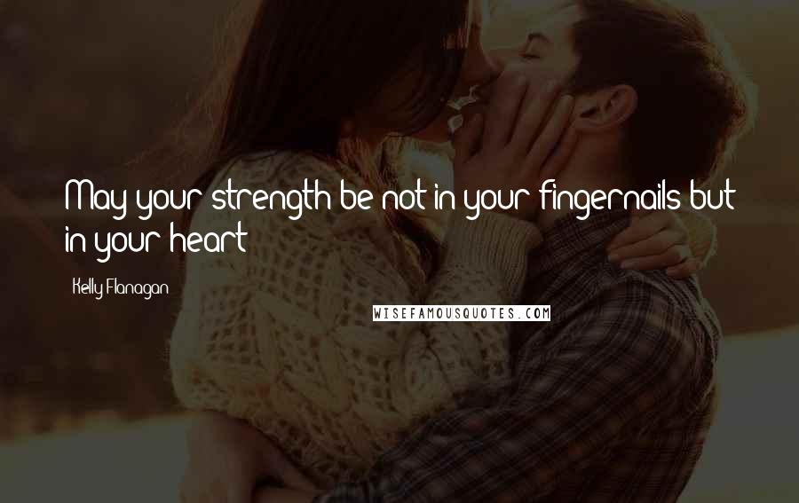 Kelly Flanagan quotes: May your strength be not in your fingernails but in your heart!