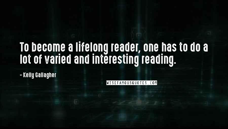 Kelly Gallagher quotes: To become a lifelong reader, one has to do a lot of varied and interesting reading.