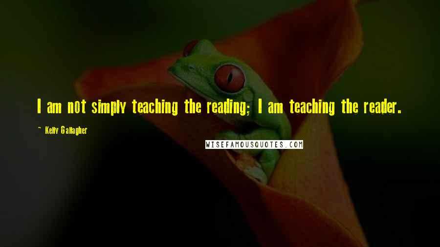 Kelly Gallagher quotes: I am not simply teaching the reading; I am teaching the reader.