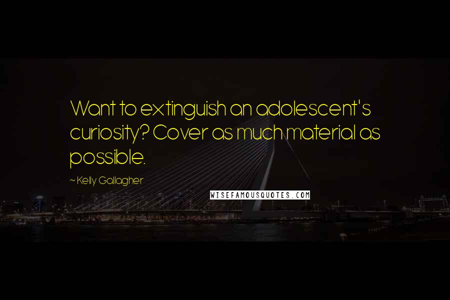 Kelly Gallagher quotes: Want to extinguish an adolescent's curiosity? Cover as much material as possible.
