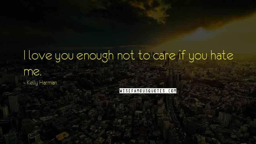 Kelly Harman quotes: I love you enough not to care if you hate me.