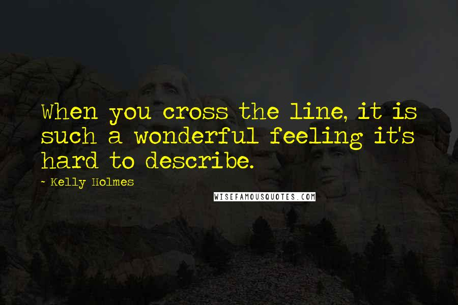 Kelly Holmes quotes: When you cross the line, it is such a wonderful feeling it's hard to describe.
