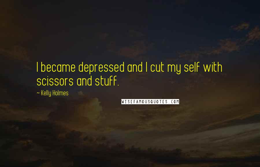 Kelly Holmes quotes: I became depressed and I cut my self with scissors and stuff.
