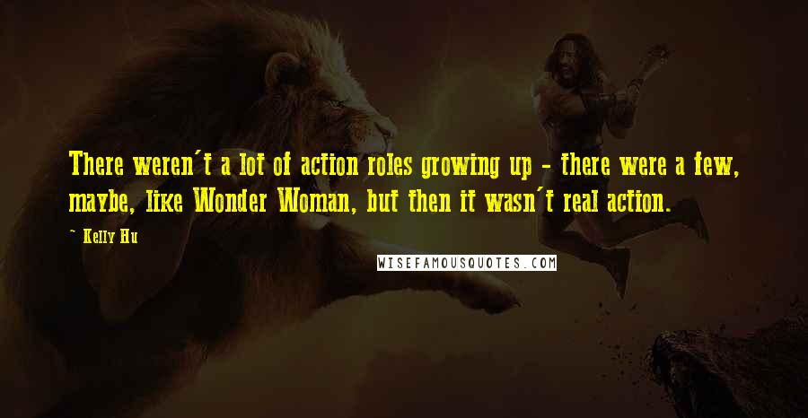 Kelly Hu quotes: There weren't a lot of action roles growing up - there were a few, maybe, like Wonder Woman, but then it wasn't real action.