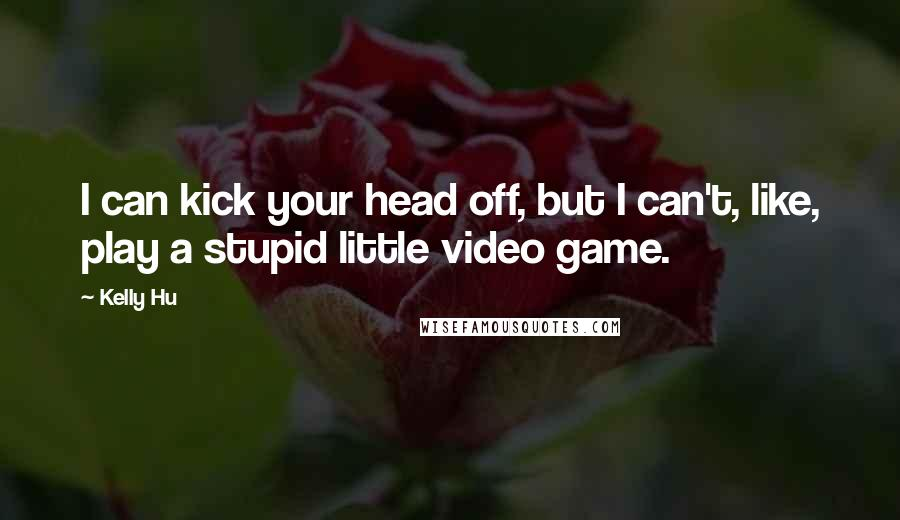 Kelly Hu quotes: I can kick your head off, but I can't, like, play a stupid little video game.