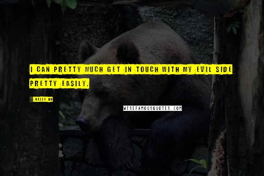 Kelly Hu quotes: I can pretty much get in touch with my evil side pretty easily.