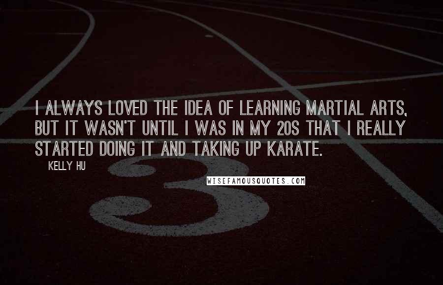 Kelly Hu quotes: I always loved the idea of learning martial arts, but it wasn't until I was in my 20s that I really started doing it and taking up karate.