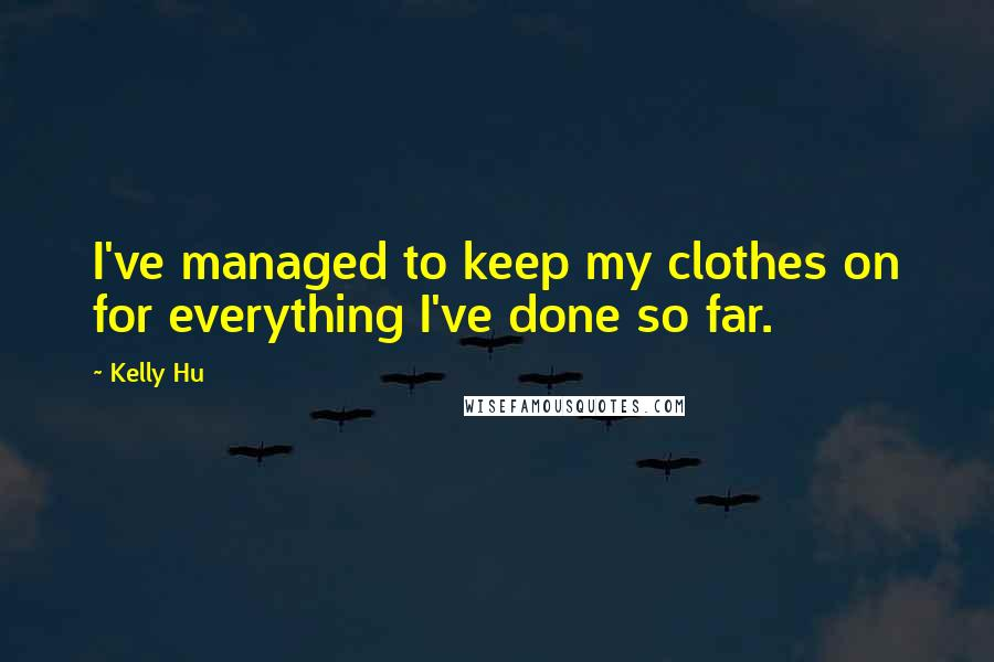 Kelly Hu quotes: I've managed to keep my clothes on for everything I've done so far.