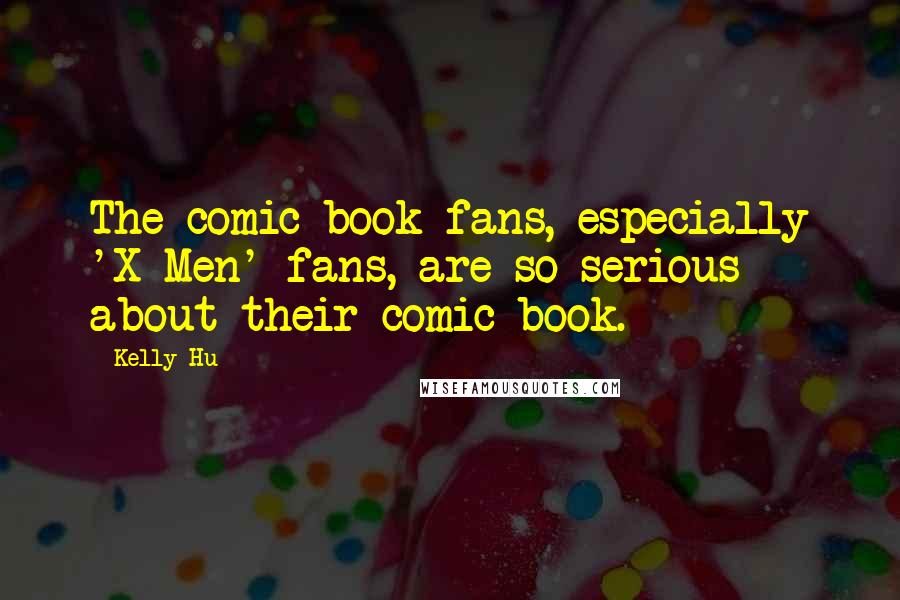 Kelly Hu quotes: The comic book fans, especially 'X-Men' fans, are so serious about their comic book.