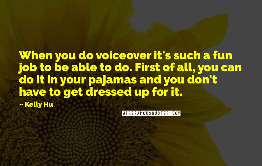 Kelly Hu quotes: When you do voiceover it's such a fun job to be able to do. First of all, you can do it in your pajamas and you don't have to get