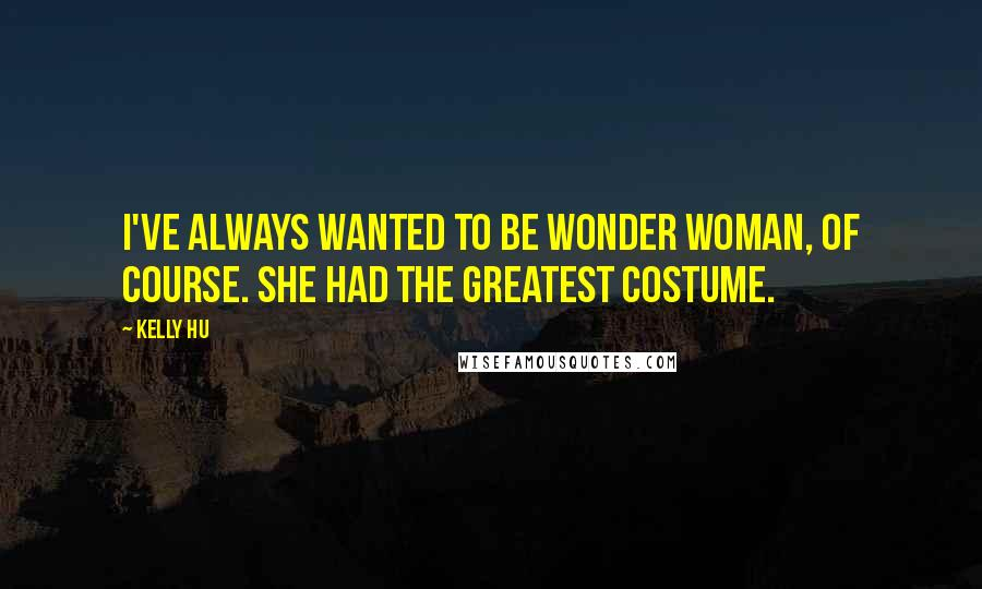 Kelly Hu quotes: I've always wanted to be Wonder Woman, of course. She had the greatest costume.