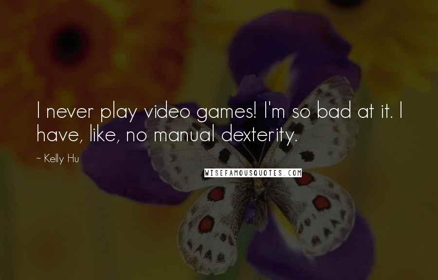 Kelly Hu quotes: I never play video games! I'm so bad at it. I have, like, no manual dexterity.