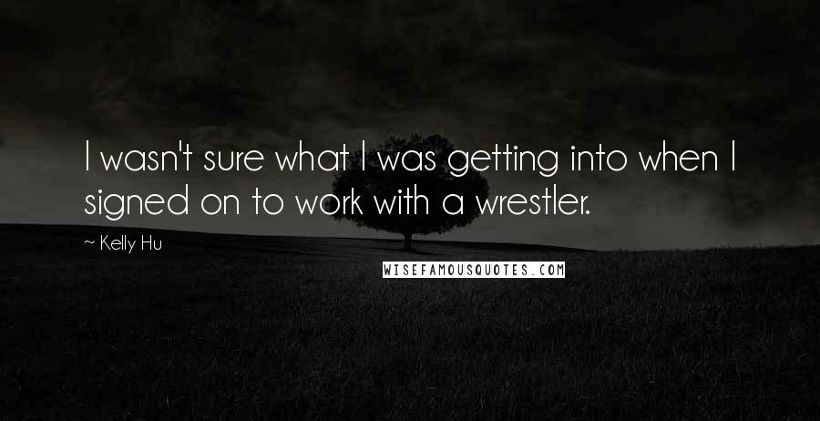 Kelly Hu quotes: I wasn't sure what I was getting into when I signed on to work with a wrestler.