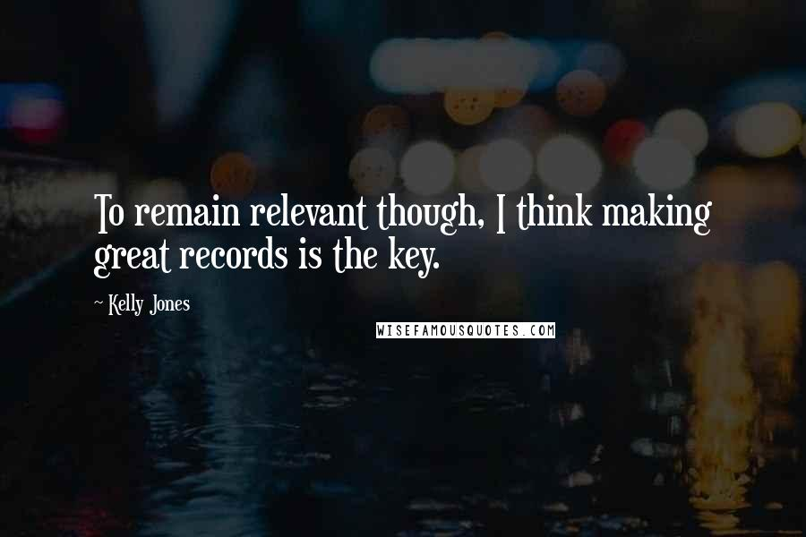 Kelly Jones quotes: To remain relevant though, I think making great records is the key.
