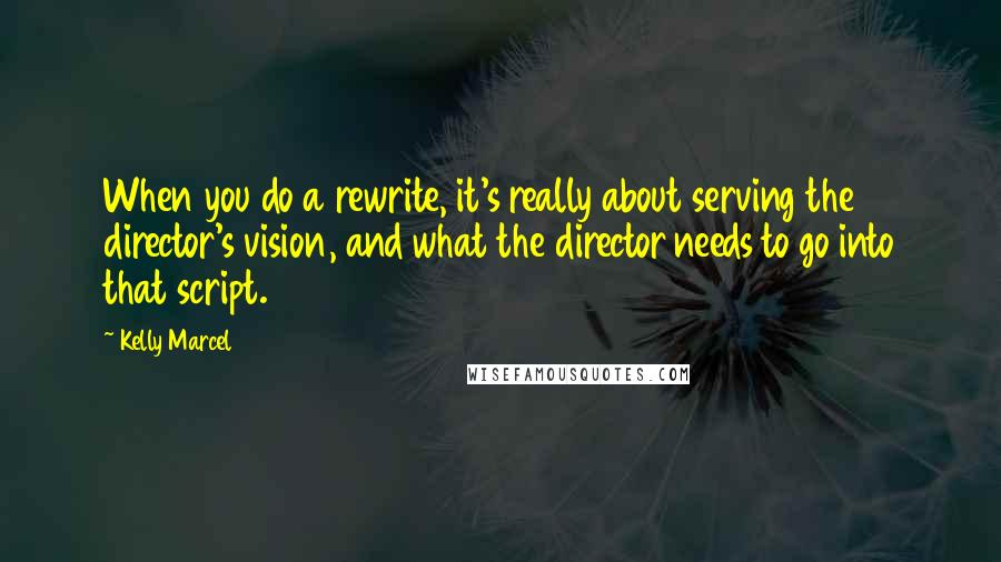 Kelly Marcel quotes: When you do a rewrite, it's really about serving the director's vision, and what the director needs to go into that script.