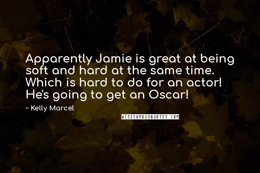 Kelly Marcel quotes: Apparently Jamie is great at being soft and hard at the same time. Which is hard to do for an actor! He's going to get an Oscar!