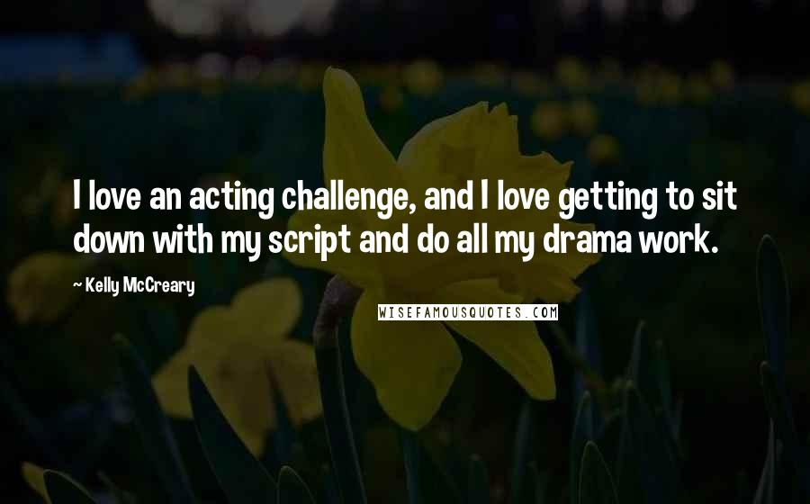Kelly McCreary quotes: I love an acting challenge, and I love getting to sit down with my script and do all my drama work.