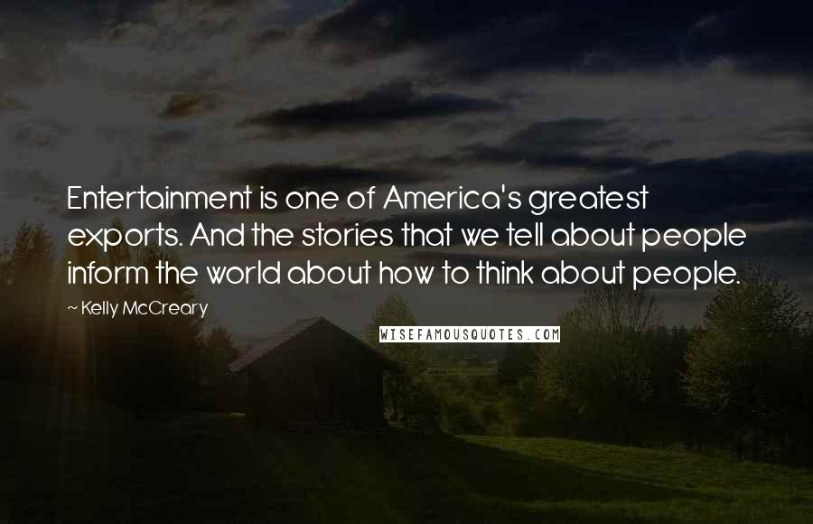 Kelly McCreary quotes: Entertainment is one of America's greatest exports. And the stories that we tell about people inform the world about how to think about people.