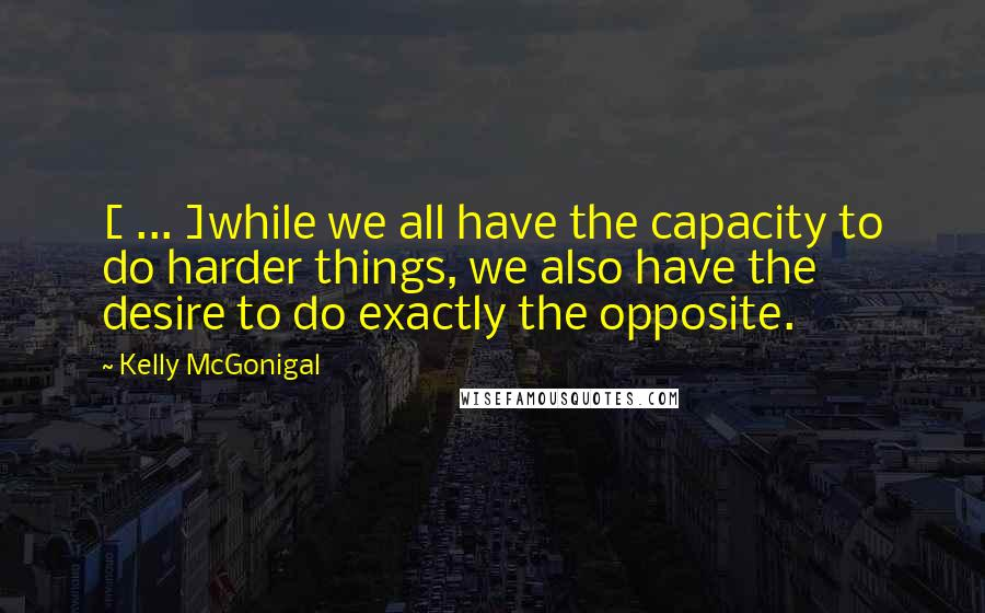 Kelly McGonigal quotes: [ ... ]while we all have the capacity to do harder things, we also have the desire to do exactly the opposite.