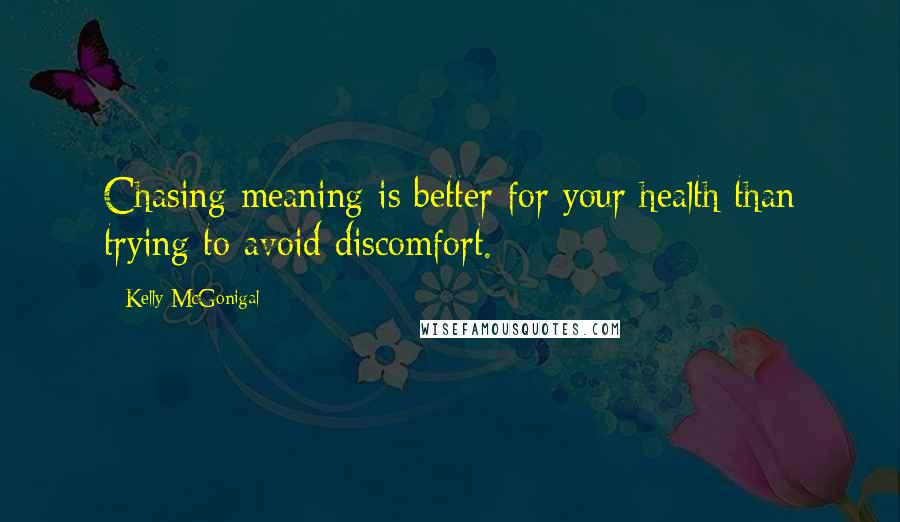 Kelly McGonigal quotes: Chasing meaning is better for your health than trying to avoid discomfort.