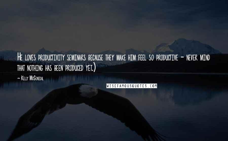 Kelly McGonigal quotes: He loves productivity seminars because they make him feel so productive - never mind that nothing has been produced yet.)