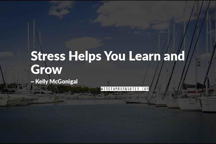 Kelly McGonigal quotes: Stress Helps You Learn and Grow