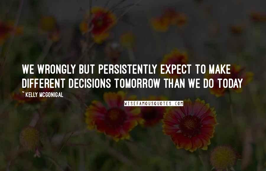Kelly McGonigal quotes: We wrongly but persistently expect to make different decisions tomorrow than we do today