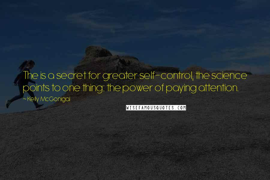 Kelly McGonigal quotes: The is a secret for greater self-control, the science points to one thing: the power of paying attention.