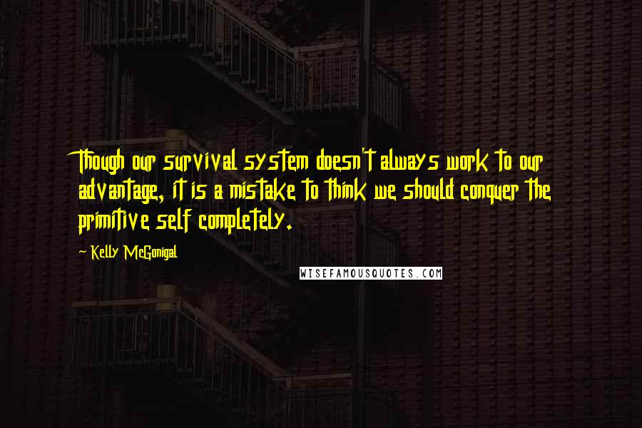 Kelly McGonigal quotes: Though our survival system doesn't always work to our advantage, it is a mistake to think we should conquer the primitive self completely.