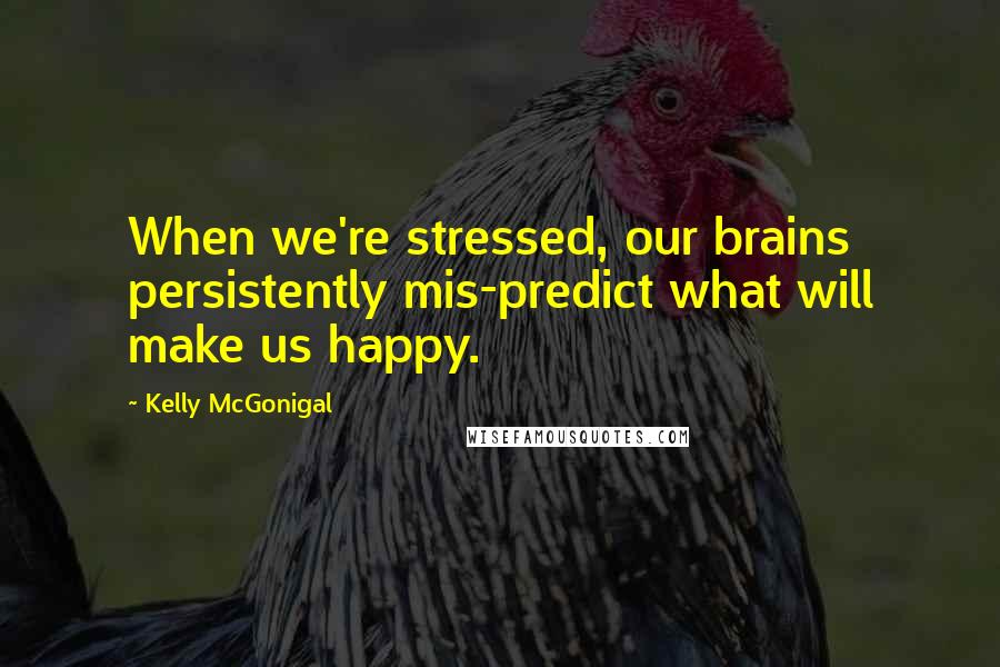Kelly McGonigal quotes: When we're stressed, our brains persistently mis-predict what will make us happy.