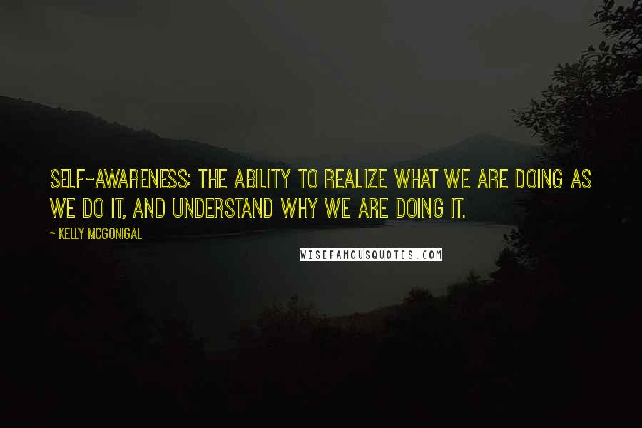 Kelly McGonigal quotes: Self-awareness: the ability to realize what we are doing as we do it, and understand why we are doing it.