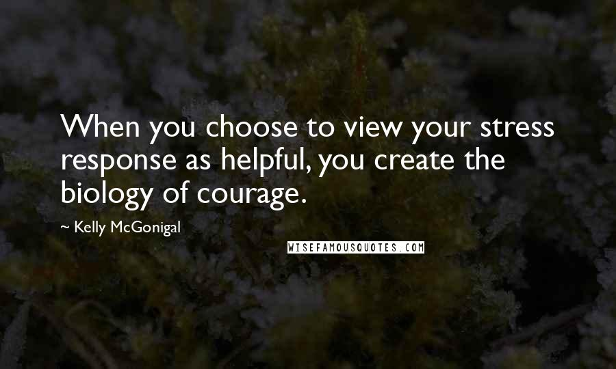Kelly McGonigal quotes: When you choose to view your stress response as helpful, you create the biology of courage.
