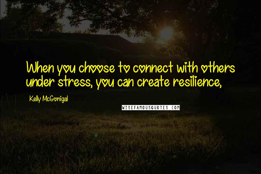Kelly McGonigal quotes: When you choose to connect with others under stress, you can create resilience,