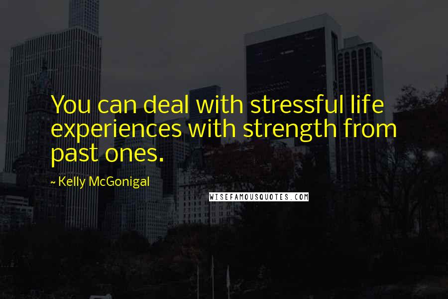 Kelly McGonigal quotes: You can deal with stressful life experiences with strength from past ones.