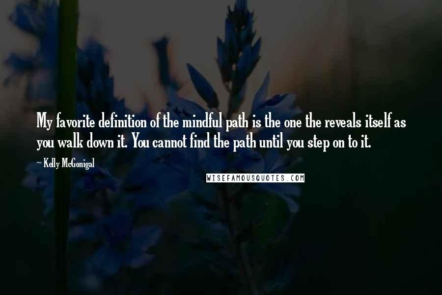 Kelly McGonigal quotes: My favorite definition of the mindful path is the one the reveals itself as you walk down it. You cannot find the path until you step on to it.