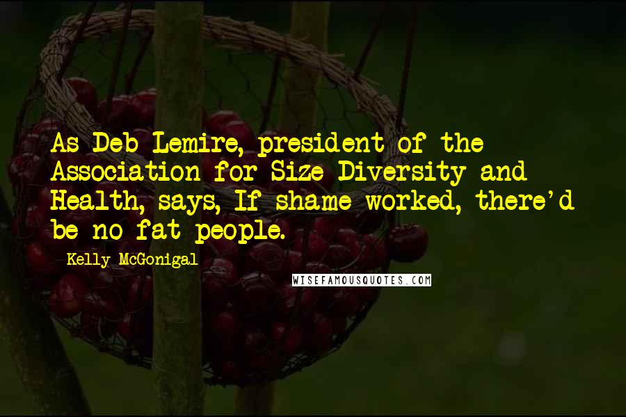 Kelly McGonigal quotes: As Deb Lemire, president of the Association for Size Diversity and Health, says, If shame worked, there'd be no fat people.