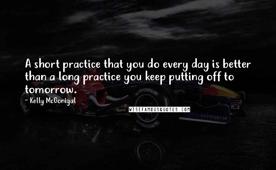 Kelly McGonigal quotes: A short practice that you do every day is better than a long practice you keep putting off to tomorrow.