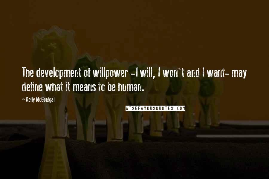 Kelly McGonigal quotes: The development of willpower -I will, I won't and I want- may define what it means to be human.