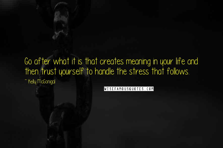 Kelly McGonigal quotes: Go after what it is that creates meaning in your life and then trust yourself to handle the stress that follows.