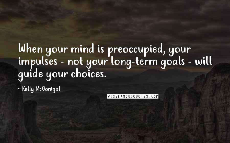 Kelly McGonigal quotes: When your mind is preoccupied, your impulses - not your long-term goals - will guide your choices.