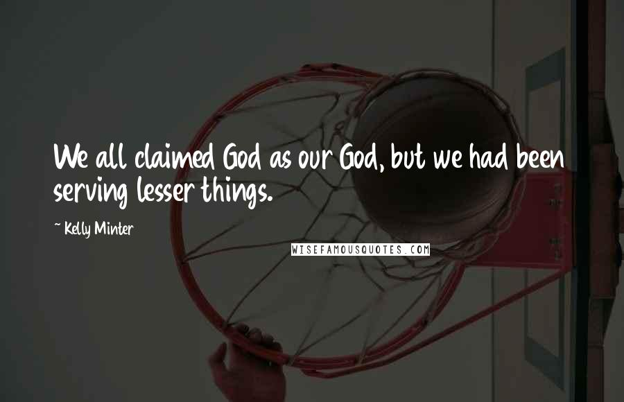 Kelly Minter quotes: We all claimed God as our God, but we had been serving lesser things.