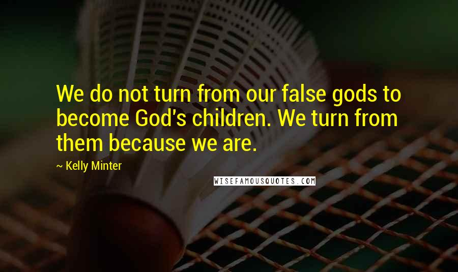 Kelly Minter quotes: We do not turn from our false gods to become God's children. We turn from them because we are.