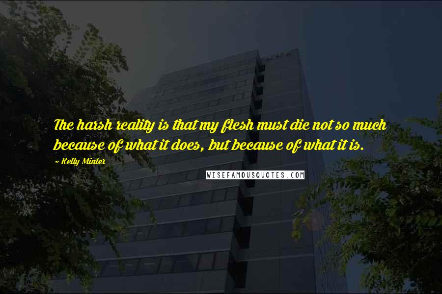 Kelly Minter quotes: The harsh reality is that my flesh must die not so much because of what it does, but because of what it is.