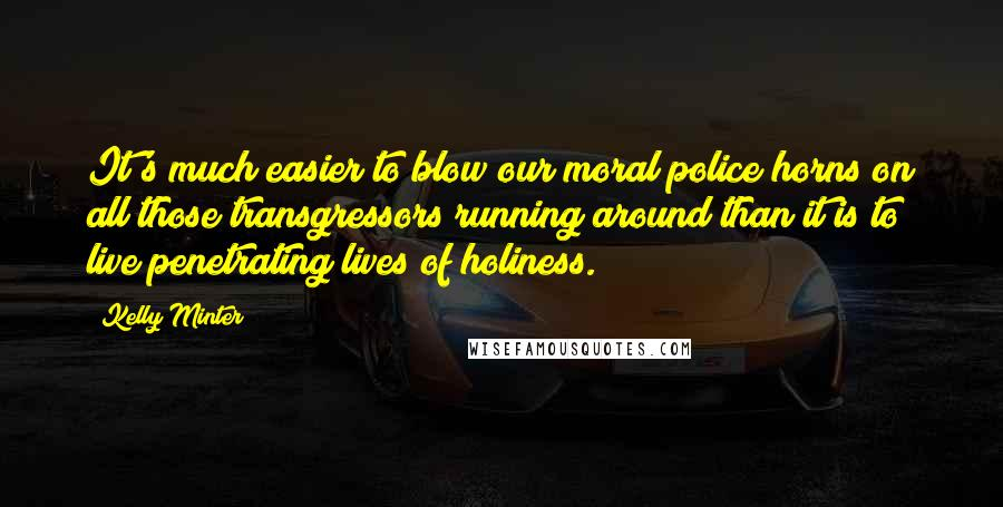 Kelly Minter quotes: It's much easier to blow our moral police horns on all those transgressors running around than it is to live penetrating lives of holiness.