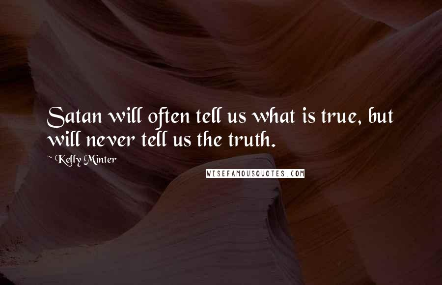 Kelly Minter quotes: Satan will often tell us what is true, but will never tell us the truth.
