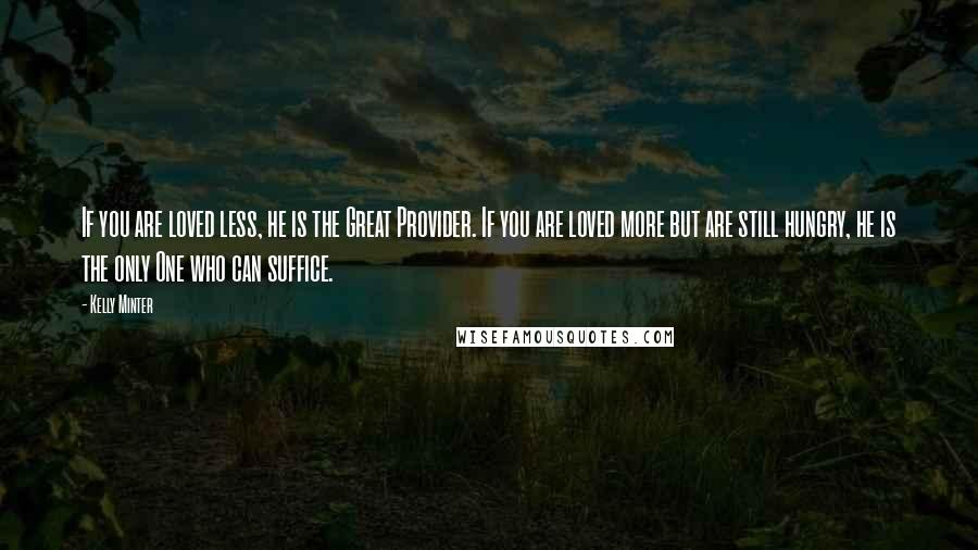 Kelly Minter quotes: If you are loved less, he is the Great Provider. If you are loved more but are still hungry, he is the only One who can suffice.